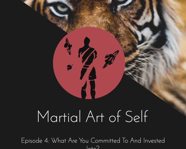 What are you committed to and invested into? Martial Art of Self Martial Arts Podcast Episode 4