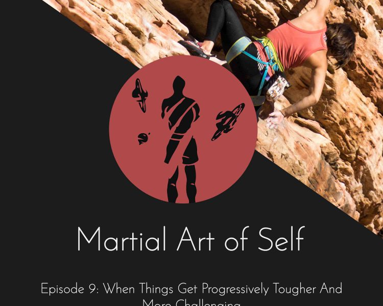 When things get progressively tougher and more challenging. Martial Art of Self Martial Arts Podcast Episode 9
