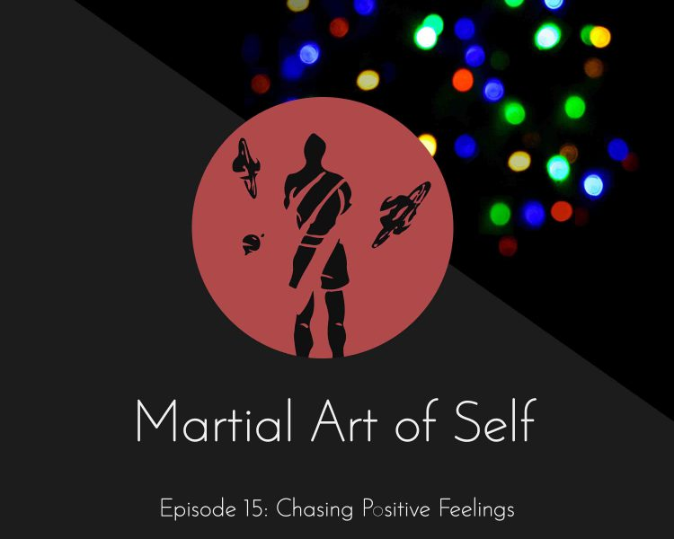 Chasing positive feelings. Martial Art of Self Martial Arts Podcast Episode 15